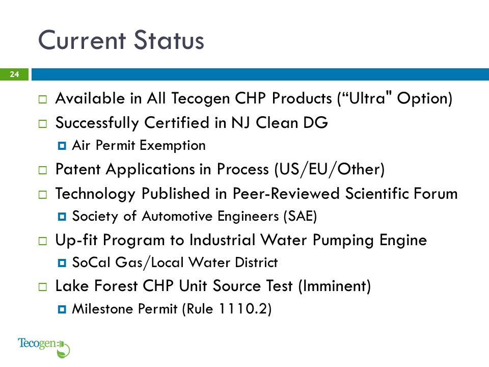 Current Status 24  Available in All Tecogen CHP Products ( Ultra Option)  Successfully Certified in NJ Clean DG  Air Permit Exemption  Patent Applications in Process (US/EU/Other)  Technology Published in Peer-Reviewed Scientific Forum  Society of Automotive Engineers (SAE)  Up-fit Program to Industrial Water Pumping Engine  SoCal Gas/Local Water District  Lake Forest CHP Unit Source Test (Imminent)  Milestone Permit (Rule 1110.2)