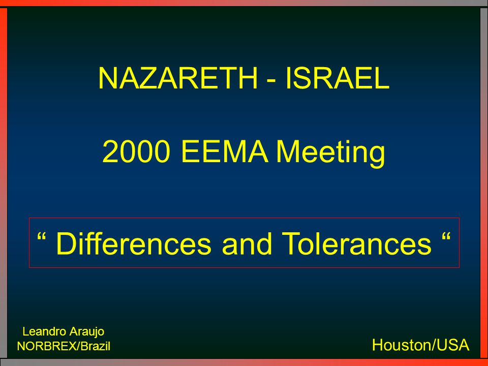 Leandro Araujo NORBREX/Brazil Houston/USA NAZARETH - ISRAEL 2000 EEMA Meeting Differences and Tolerances