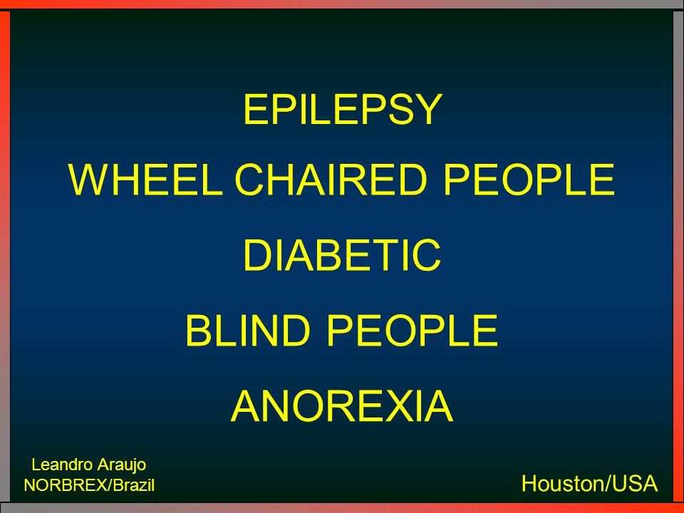 Leandro Araujo NORBREX/Brazil Houston/USA EPILEPSY WHEEL CHAIRED PEOPLE DIABETIC BLIND PEOPLE ANOREXIA