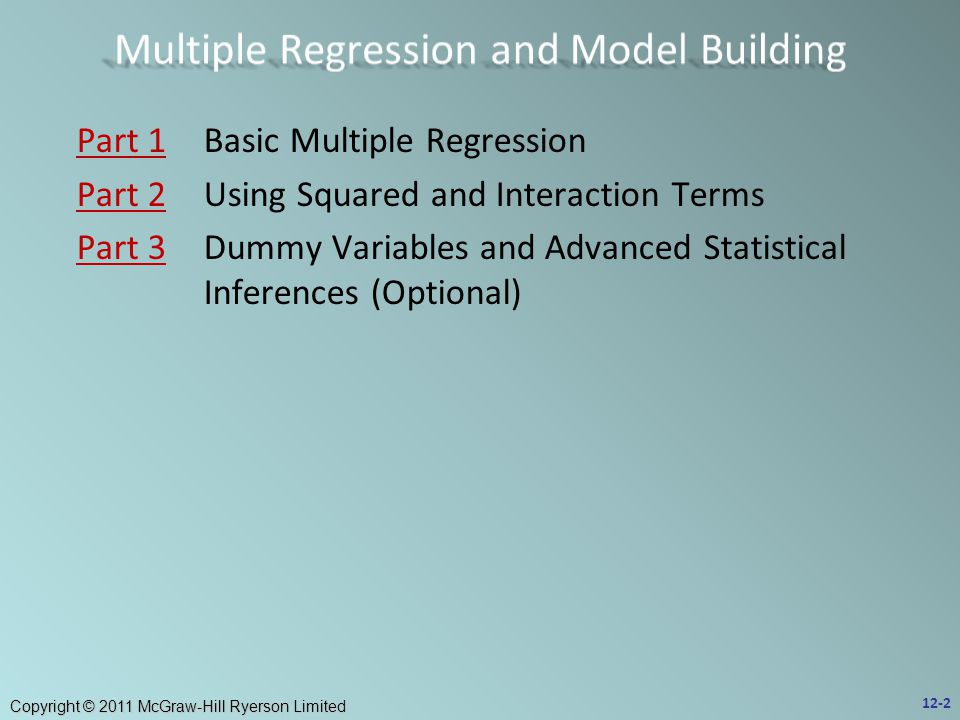 Copyright © 2011 McGraw-Hill Ryerson Limited Part 1Part 1Basic Multiple Regression Part 2Part 2Using Squared and Interaction Terms Part 3Part 3Dummy Variables and Advanced Statistical Inferences (Optional) 12-2