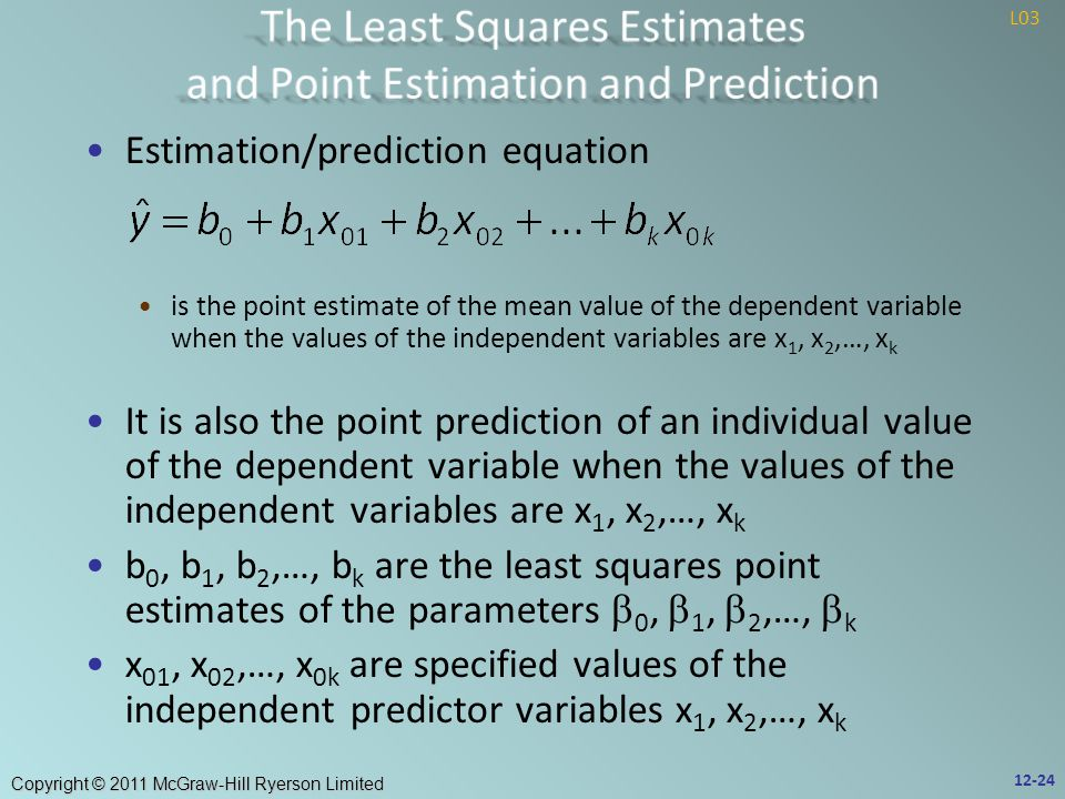 Copyright © 2011 McGraw-Hill Ryerson Limited Estimation/prediction equation is the point estimate of the mean value of the dependent variable when the values of the independent variables are x 1, x 2,…, x k It is also the point prediction of an individual value of the dependent variable when the values of the independent variables are x 1, x 2,…, x k b 0, b 1, b 2,…, b k are the least squares point estimates of the parameters  0,  1,  2,…,  k x 01, x 02,…, x 0k are specified values of the independent predictor variables x 1, x 2,…, x k 12-24 L03
