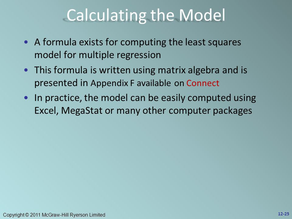 Copyright © 2011 McGraw-Hill Ryerson Limited A formula exists for computing the least squares model for multiple regression This formula is written using matrix algebra and is presented in Appendix F available on Connect In practice, the model can be easily computed using Excel, MegaStat or many other computer packages 12-25