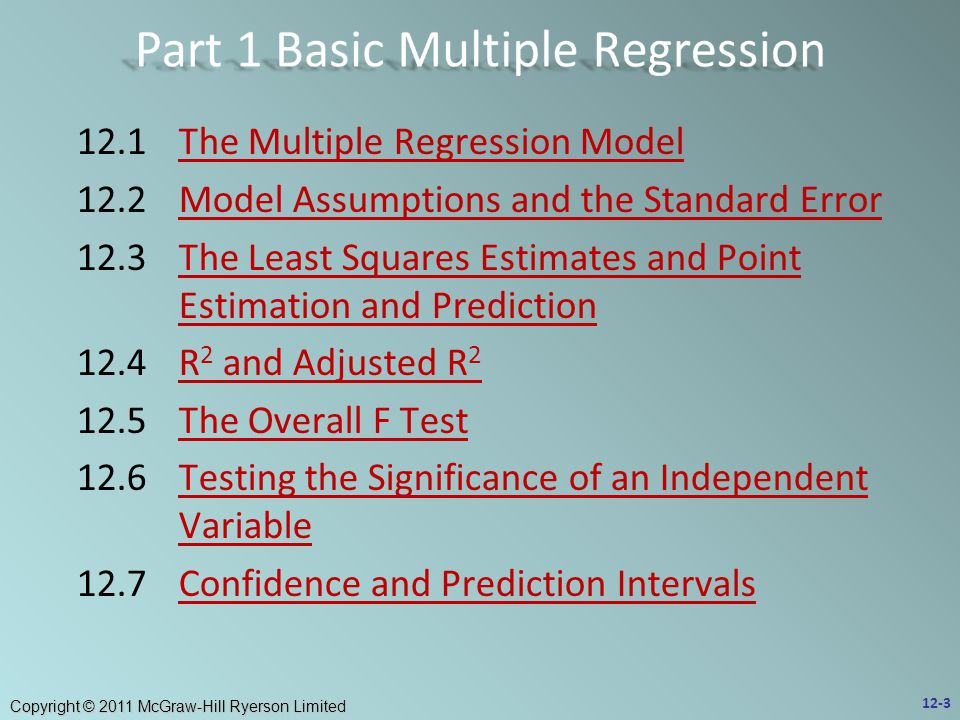 Copyright © 2011 McGraw-Hill Ryerson Limited 12.1The Multiple Regression ModelThe Multiple Regression Model 12.2Model Assumptions and the Standard ErrorModel Assumptions and the Standard Error 12.3The Least Squares Estimates and Point Estimation and PredictionThe Least Squares Estimates and Point Estimation and Prediction 12.4R 2 and Adjusted R 2R 2 and Adjusted R 2 12.5The Overall F TestThe Overall F Test 12.6Testing the Significance of an Independent VariableTesting the Significance of an Independent Variable 12.7Confidence and Prediction IntervalsConfidence and Prediction Intervals 12-3