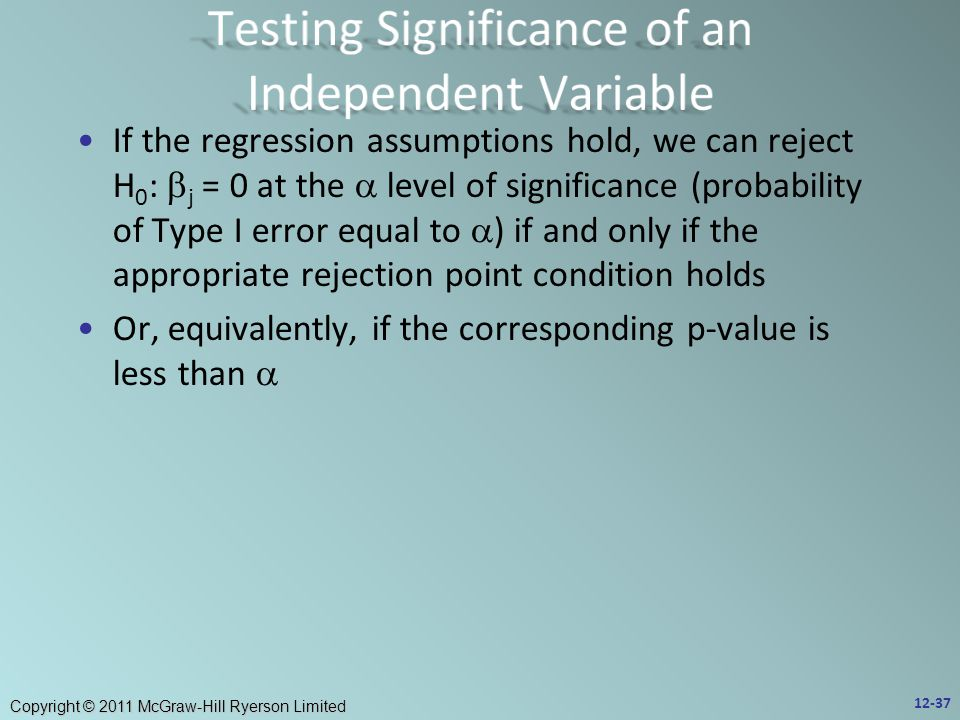 Copyright © 2011 McGraw-Hill Ryerson Limited If the regression assumptions hold, we can reject H 0 :  j = 0 at the  level of significance (probability of Type I error equal to  ) if and only if the appropriate rejection point condition holds Or, equivalently, if the corresponding p-value is less than  12-37