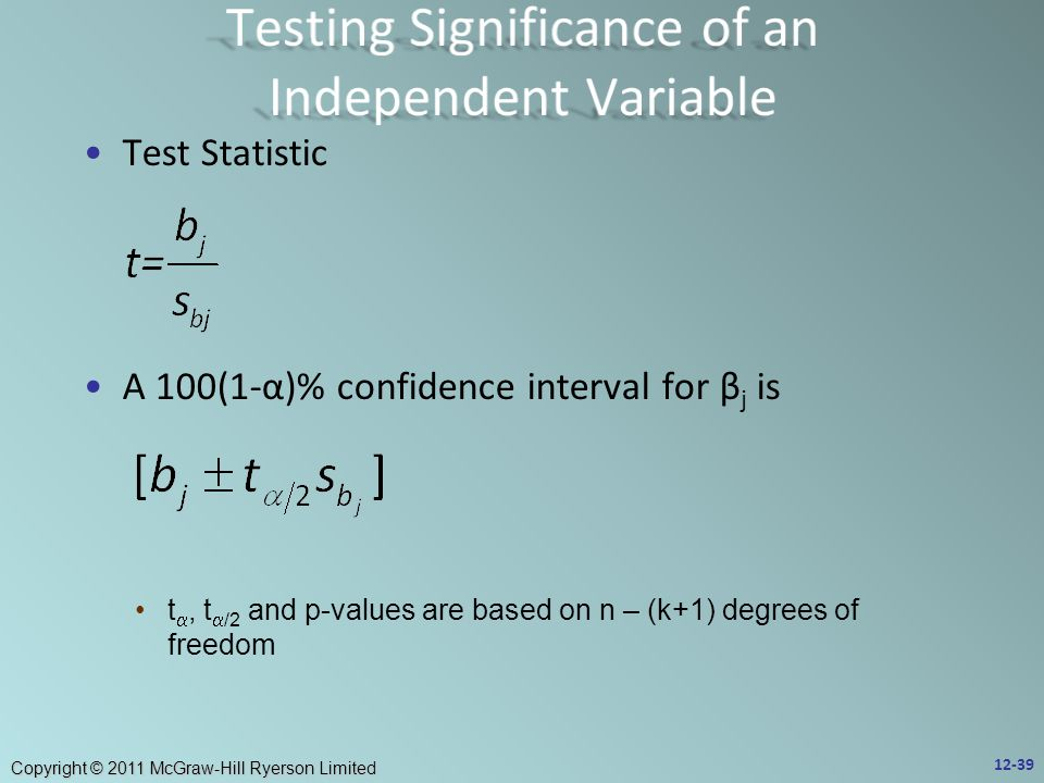 Copyright © 2011 McGraw-Hill Ryerson Limited Test Statistic A 100(1-α)% confidence interval for β j is t , t  /2 and p-values are based on n – (k+1) degrees of freedom 12-39