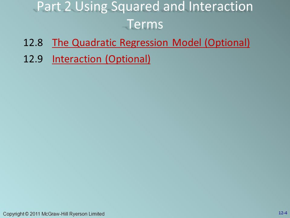 Copyright © 2011 McGraw-Hill Ryerson Limited 12.8The Quadratic Regression Model (Optional)The Quadratic Regression Model (Optional) 12.9Interaction (Optional)Interaction (Optional) 12-4