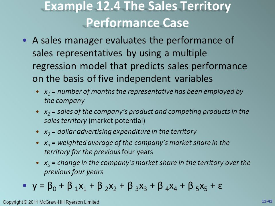 Copyright © 2011 McGraw-Hill Ryerson Limited A sales manager evaluates the performance of sales representatives by using a multiple regression model that predicts sales performance on the basis of five independent variables x 1 = number of months the representative has been employed by the company x 2 = sales of the company's product and competing products in the sales territory (market potential) x 3 = dollar advertising expenditure in the territory x 4 = weighted average of the company's market share in the territory for the previous four years x 5 = change in the company's market share in the territory over the previous four years y = β 0 + β 1 x 1 + β 2 x 2 + β 3 x 3 + β 4 x 4 + β 5 x 5 + ɛ 12-42