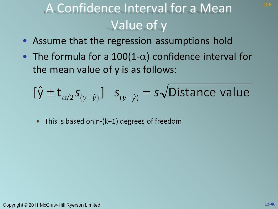 Copyright © 2011 McGraw-Hill Ryerson Limited Assume that the regression assumptions hold The formula for a 100(1-  ) confidence interval for the mean value of y is as follows: This is based on n-(k+1) degrees of freedom 12-46 L06