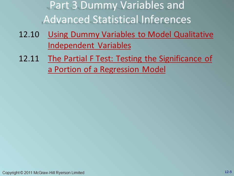 Copyright © 2011 McGraw-Hill Ryerson Limited 12.10Using Dummy Variables to Model Qualitative Independent VariablesUsing Dummy Variables to Model Qualitative Independent Variables 12.11The Partial F Test: Testing the Significance of a Portion of a Regression ModelThe Partial F Test: Testing the Significance of a Portion of a Regression Model 12-5