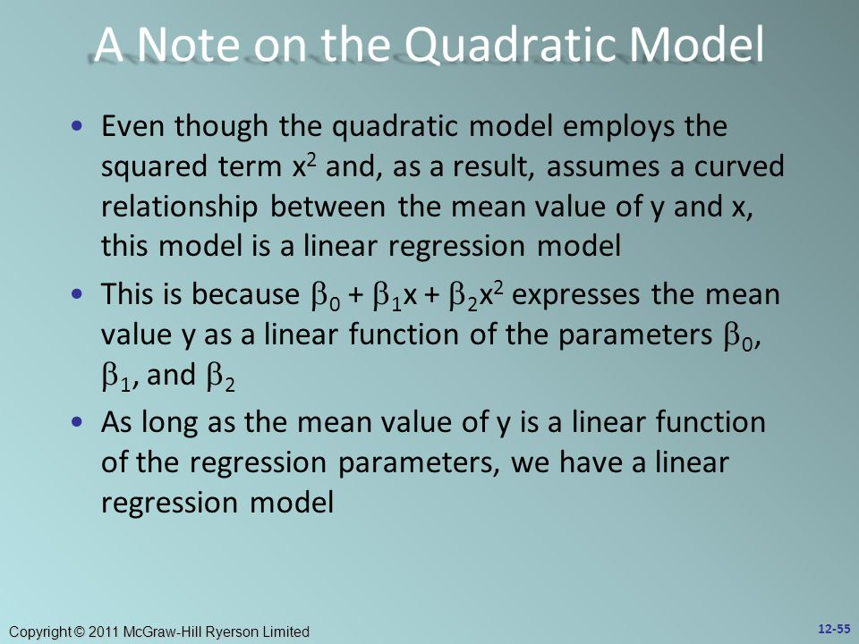 Copyright © 2011 McGraw-Hill Ryerson Limited Even though the quadratic model employs the squared term x 2 and, as a result, assumes a curved relationship between the mean value of y and x, this model is a linear regression model This is because  0 +  1 x +  2 x 2 expresses the mean value y as a linear function of the parameters  0,  1, and  2 As long as the mean value of y is a linear function of the regression parameters, we have a linear regression model 12-55