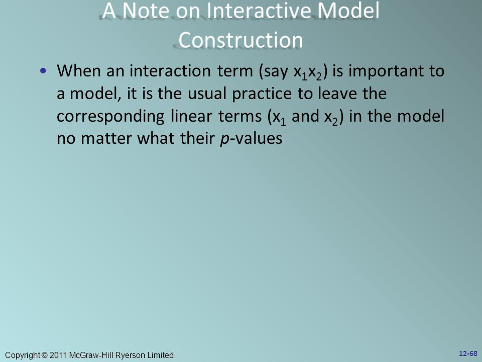 Copyright © 2011 McGraw-Hill Ryerson Limited When an interaction term (say x 1 x 2 ) is important to a model, it is the usual practice to leave the corresponding linear terms (x 1 and x 2 ) in the model no matter what their p-values 12-68
