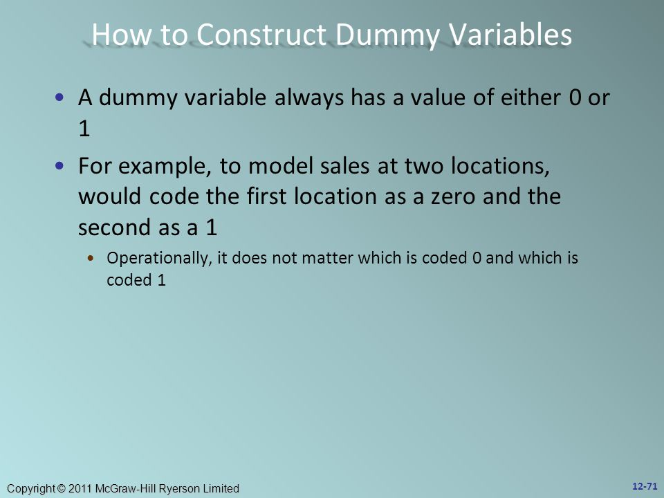 Copyright © 2011 McGraw-Hill Ryerson Limited A dummy variable always has a value of either 0 or 1 For example, to model sales at two locations, would code the first location as a zero and the second as a 1 Operationally, it does not matter which is coded 0 and which is coded 1 12-71