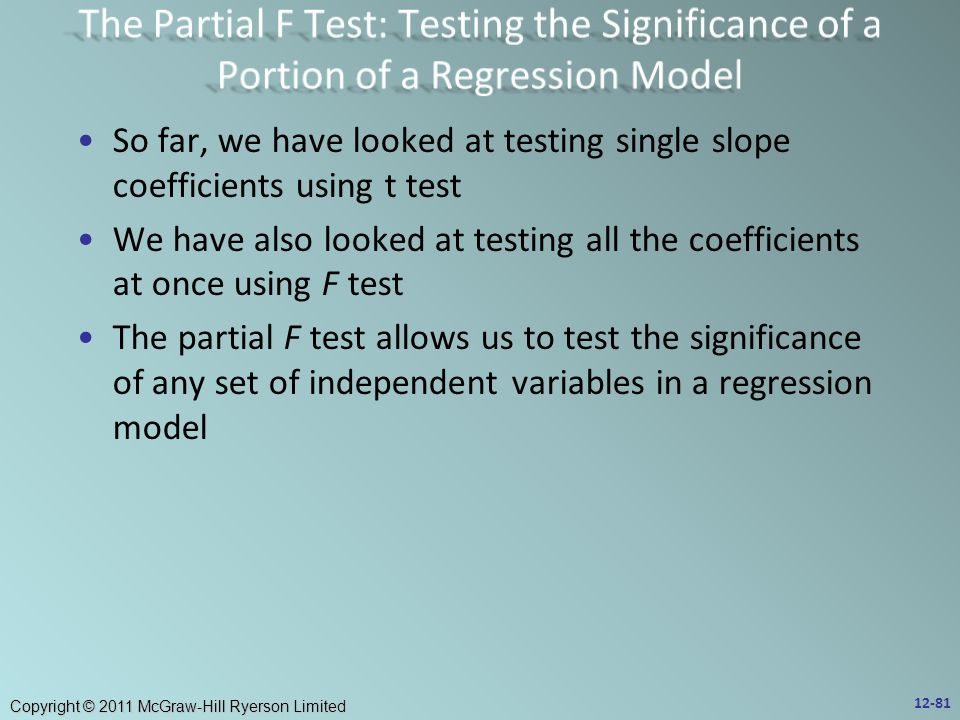 Copyright © 2011 McGraw-Hill Ryerson Limited So far, we have looked at testing single slope coefficients using t test We have also looked at testing all the coefficients at once using F test The partial F test allows us to test the significance of any set of independent variables in a regression model 12-81