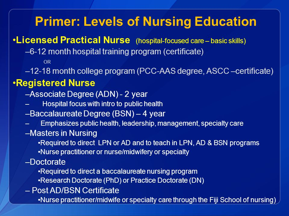 Primer: Levels of Nursing Education Licensed Practical Nurse (hospital-focused care – basic skills) –6-12 month hospital training program (certificate