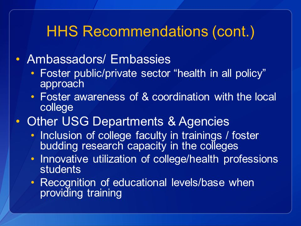 "HHS Recommendations (cont.) Ambassadors/ Embassies Foster public/private sector ""health in all policy"" approach Foster awareness of & coordination wit"