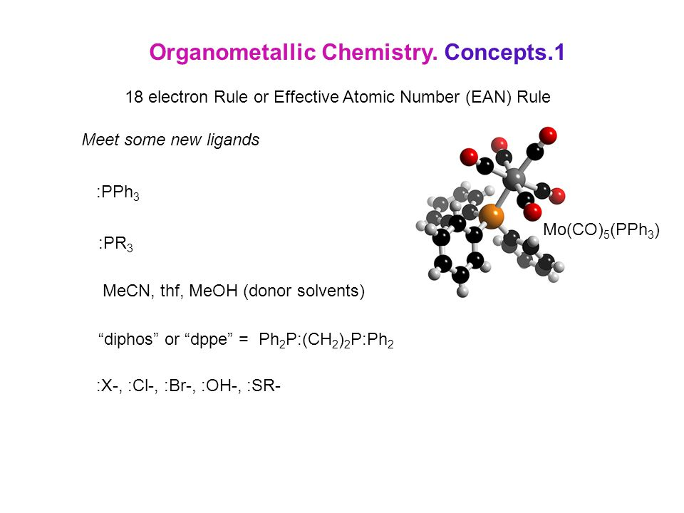 Organometallic Chemistry. Concepts.1 18 electron Rule or Effective Atomic Number (EAN) Rule Meet some new ligands :PPh 3 :PR 3 MeCN, thf, MeOH (donor