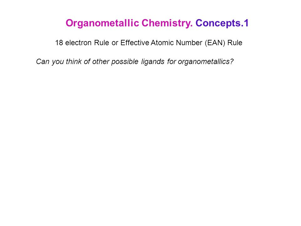 Organometallic Chemistry. Concepts.1 18 electron Rule or Effective Atomic Number (EAN) Rule Can you think of other possible ligands for organometallic