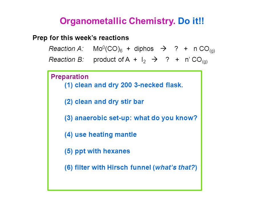 Organometallic Chemistry. Do it!! Prep for this week's reactions Reaction A: Mo 0 (CO) 6 + diphos  ? + n CO (g) Reaction B: product of A + I 2  ? +
