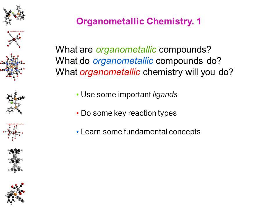 Organometallic Chemistry. 1 What do organometallic compounds do? What are organometallic compounds? What organometallic chemistry will you do? Use som