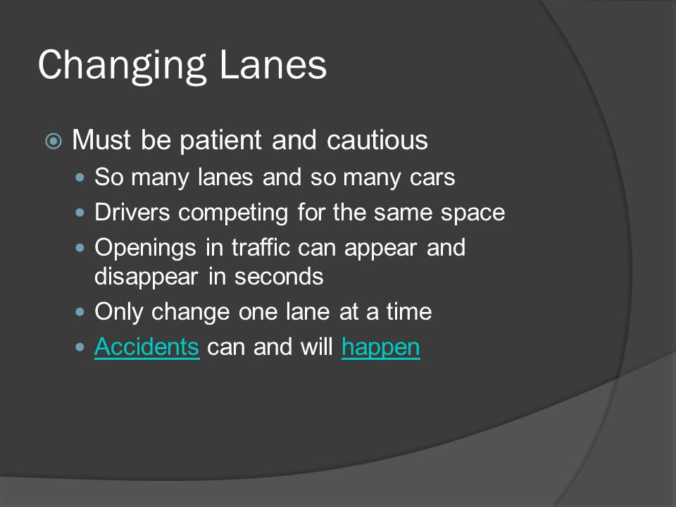 Changing Lanes  Must be patient and cautious So many lanes and so many cars Drivers competing for the same space Openings in traffic can appear and d