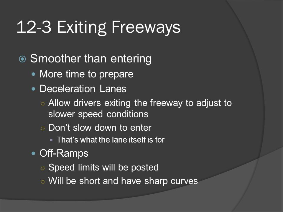 12-3 Exiting Freeways  Smoother than entering More time to prepare Deceleration Lanes ○ Allow drivers exiting the freeway to adjust to slower speed c