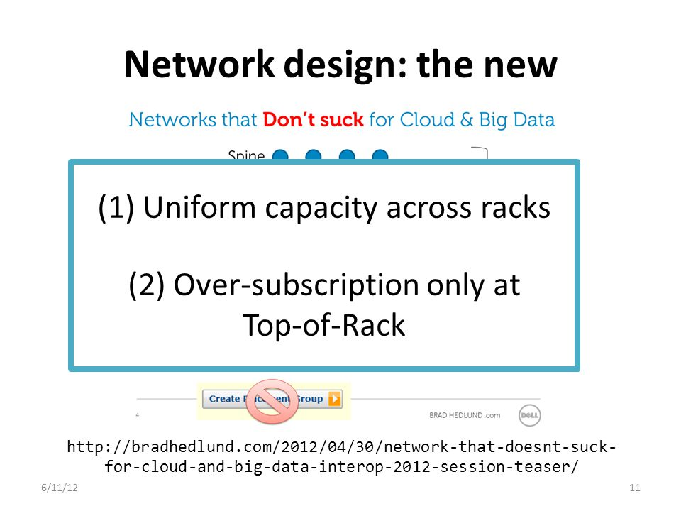 Network design: the new 6/11/1211 http://bradhedlund.com/2012/04/30/network-that-doesnt-suck- for-cloud-and-big-data-interop-2012-session-teaser/ (1) Uniform capacity across racks (2) Over-subscription only at Top-of-Rack