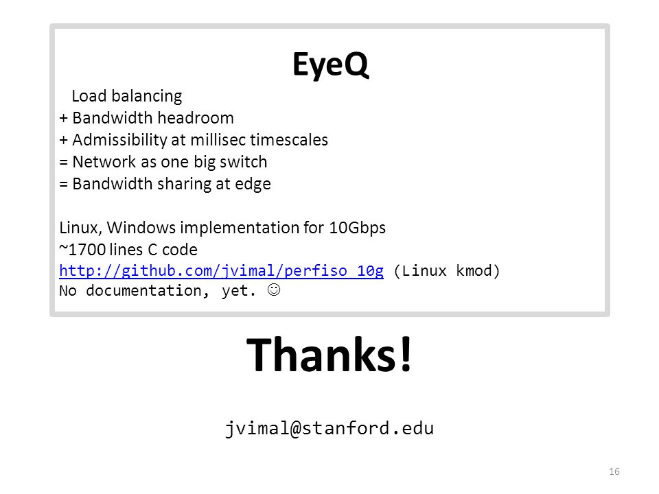 Thanks! jvimal@stanford.edu 16 EyeQ Load balancing + Bandwidth headroom + Admissibility at millisec timescales = Network as one big switch = Bandwidth