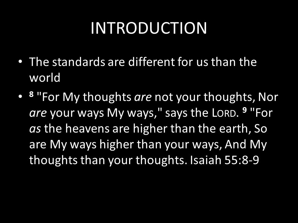 INTRODUCTION The standards are different for us than the world 8 For My thoughts are not your thoughts, Nor are your ways My ways, says the L ORD.