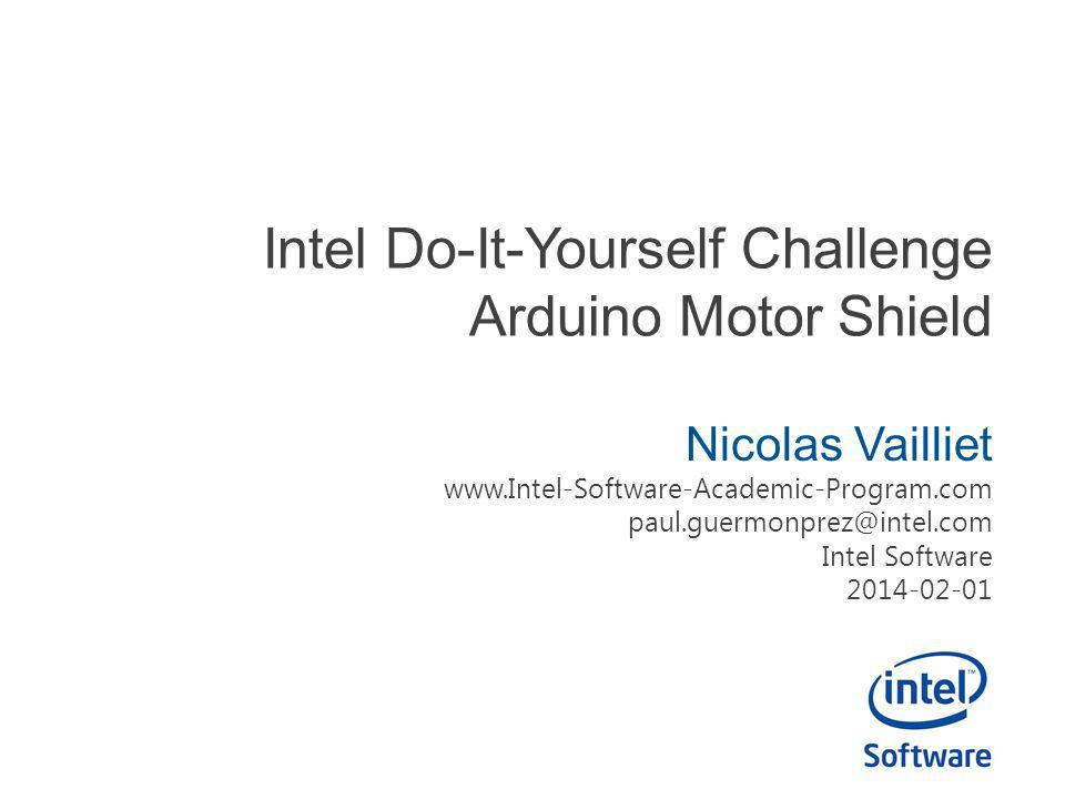 Intel Do-It-Yourself Challenge Arduino Motor Shield Nicolas Vailliet www.Intel-Software-Academic-Program.com paul.guermonprez@intel.com Intel Software 2014-02-01