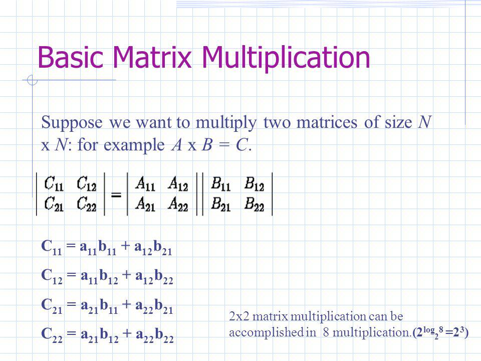 Basic Matrix Multiplication Suppose we want to multiply two matrices of size N x N: for example A x B = C.