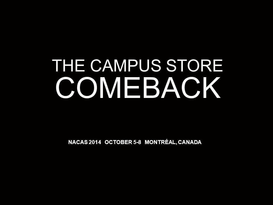 1 3/25/12 THE CAMPUS STORE COMEBACK NACAS 2014 OCTOBER 5-8 MONTRÉAL, CANADA