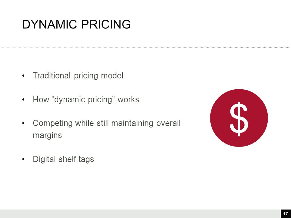"17 3/25/12 17 Traditional pricing model How ""dynamic pricing"" works Competing while still maintaining overall margins Digital shelf tags DYNAMIC PRICI"