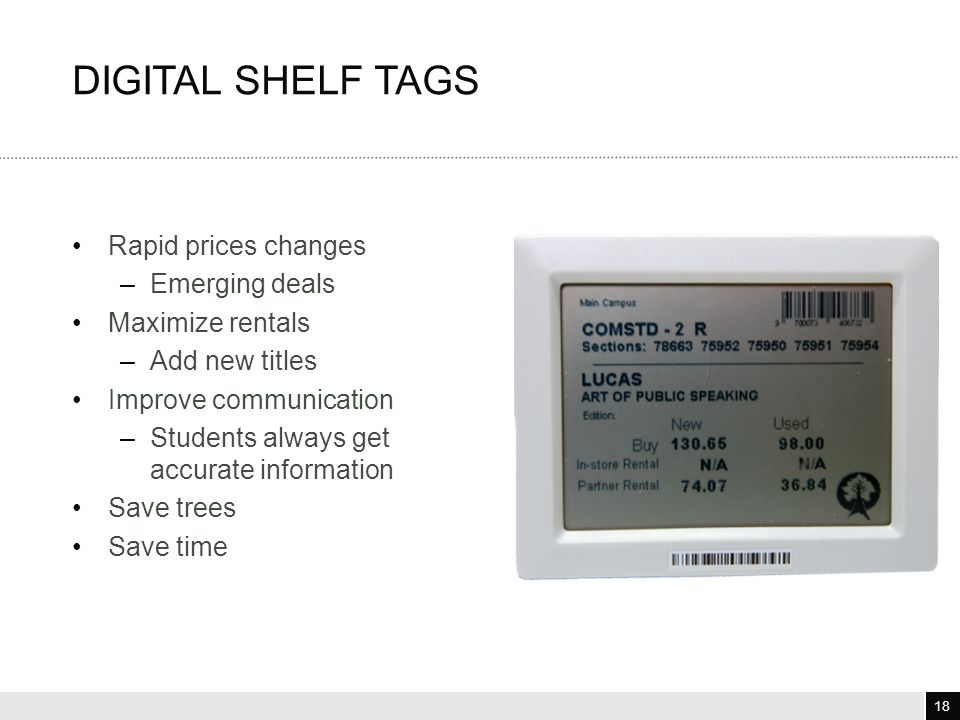 18 3/25/12 18 Rapid prices changes –Emerging deals Maximize rentals –Add new titles Improve communication –Students always get accurate information Save trees Save time DIGITAL SHELF TAGS