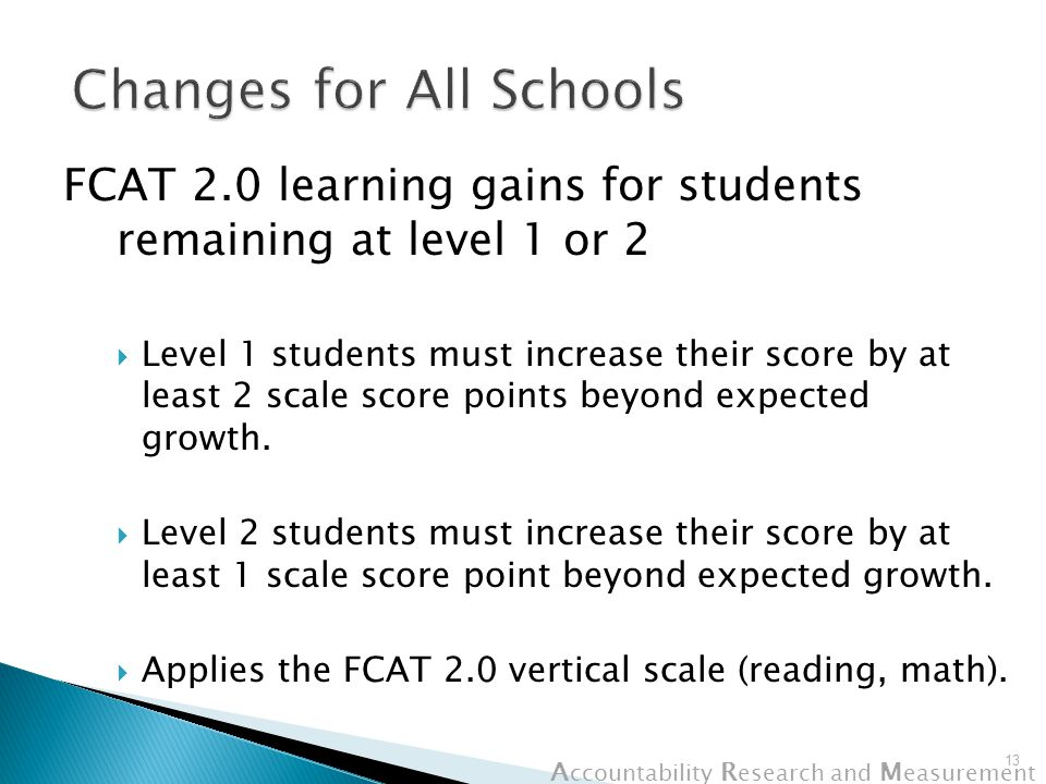 A ccountability R esearch and M easurement FCAT 2.0 learning gains for students remaining at level 1 or 2  Level 1 students must increase their score by at least 2 scale score points beyond expected growth.