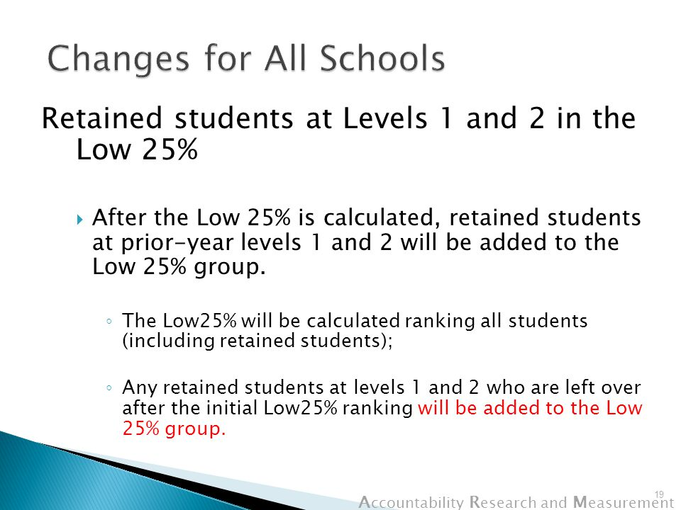 A ccountability R esearch and M easurement Retained students at Levels 1 and 2 in the Low 25%  After the Low 25% is calculated, retained students at prior-year levels 1 and 2 will be added to the Low 25% group.