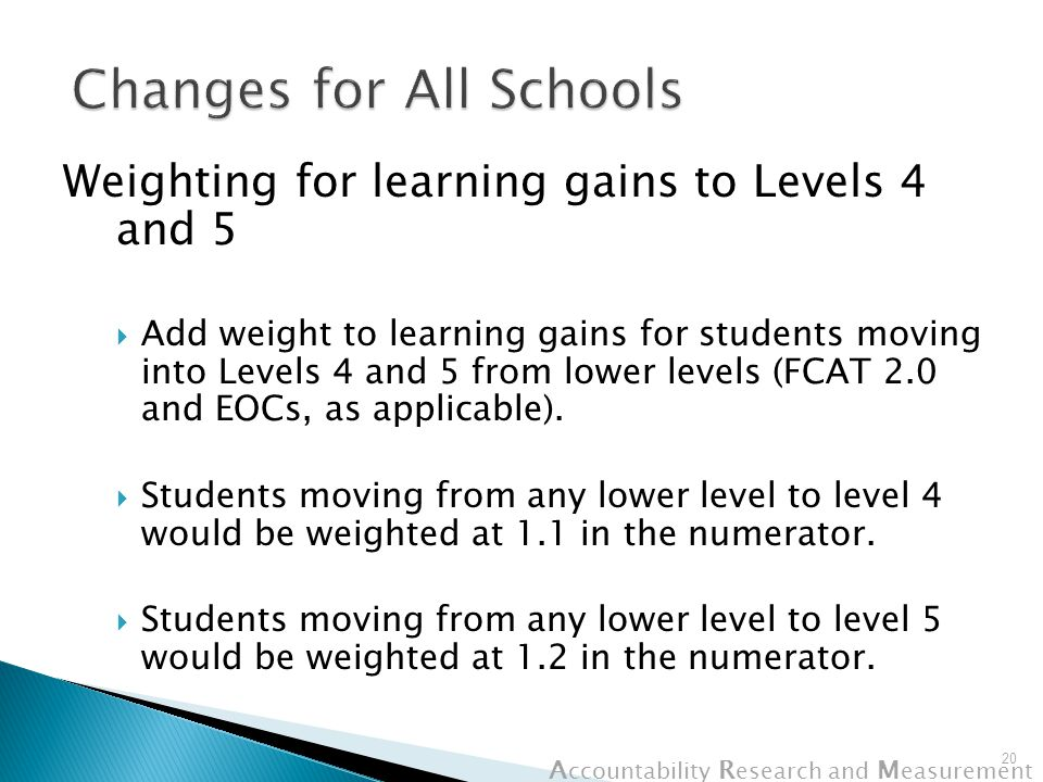 A ccountability R esearch and M easurement Weighting for learning gains to Levels 4 and 5  Add weight to learning gains for students moving into Levels 4 and 5 from lower levels (FCAT 2.0 and EOCs, as applicable).