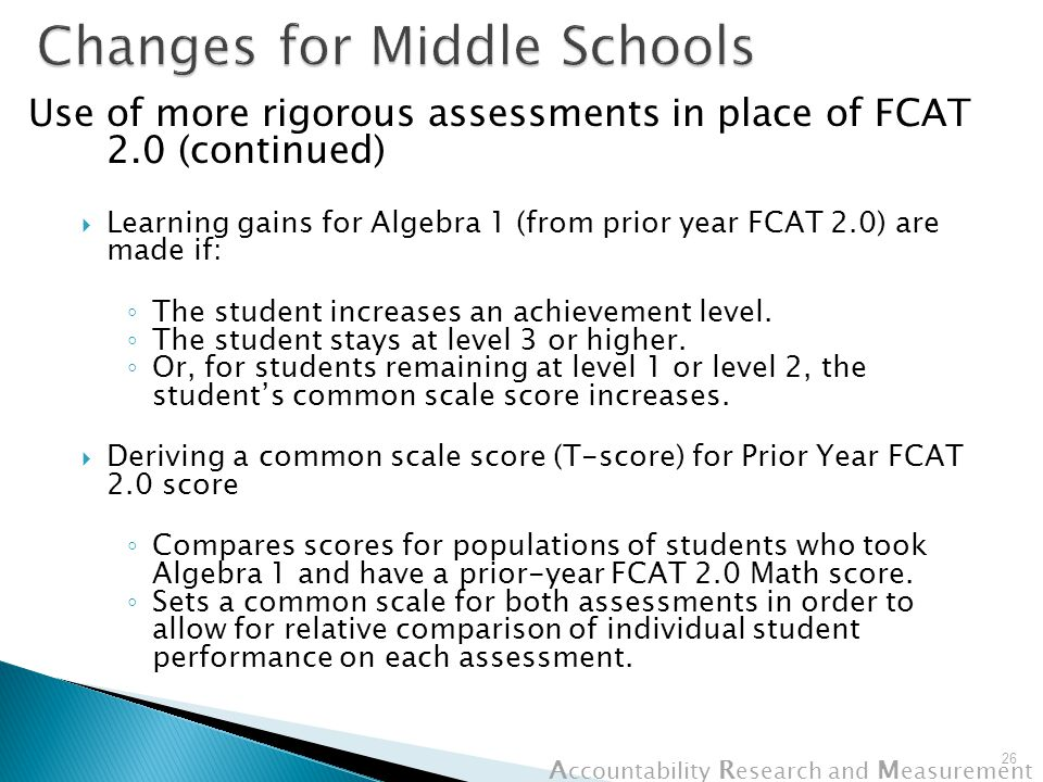 A ccountability R esearch and M easurement Use of more rigorous assessments in place of FCAT 2.0 (continued)  Learning gains for Algebra 1 (from prior year FCAT 2.0) are made if: ◦ The student increases an achievement level.