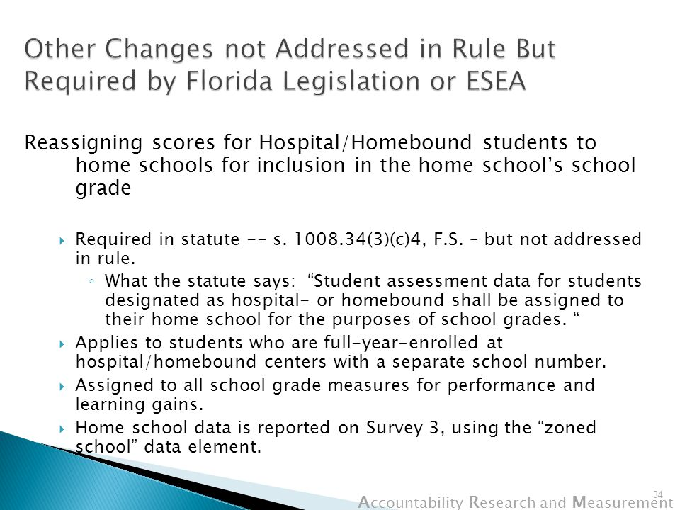 A ccountability R esearch and M easurement Reassigning scores for Hospital/Homebound students to home schools for inclusion in the home school's school grade  Required in statute -- s.
