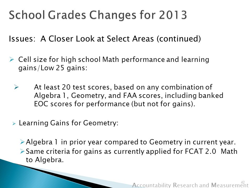 A ccountability R esearch and M easurement Issues: A Closer Look at Select Areas (continued)  Cell size for high school Math performance and learning gains/Low 25 gains:  At least 20 test scores, based on any combination of Algebra 1, Geometry, and FAA scores, including banked EOC scores for performance (but not for gains).