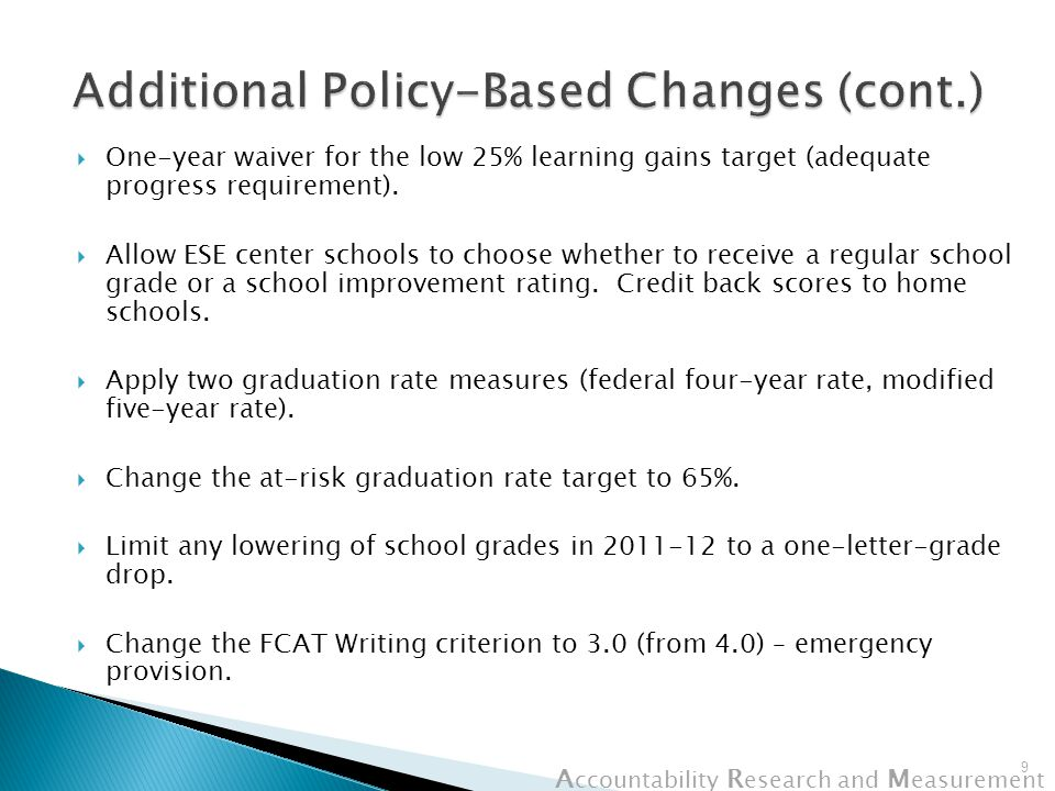 A ccountability R esearch and M easurement Issues: A Closer Look at Select Areas  Five-year graduation rate – special diplomas in numerator – ongoing discussion with USED  Adequate progress calculation for the Low 25%: If rule is not changed, calculation would be based on percent making learning gains rather than learning gains points.