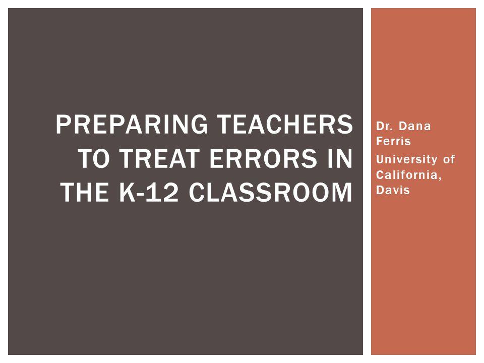 Dr. Dana Ferris University of California, Davis PREPARING TEACHERS TO TREAT ERRORS IN THE K-12 CLASSROOM