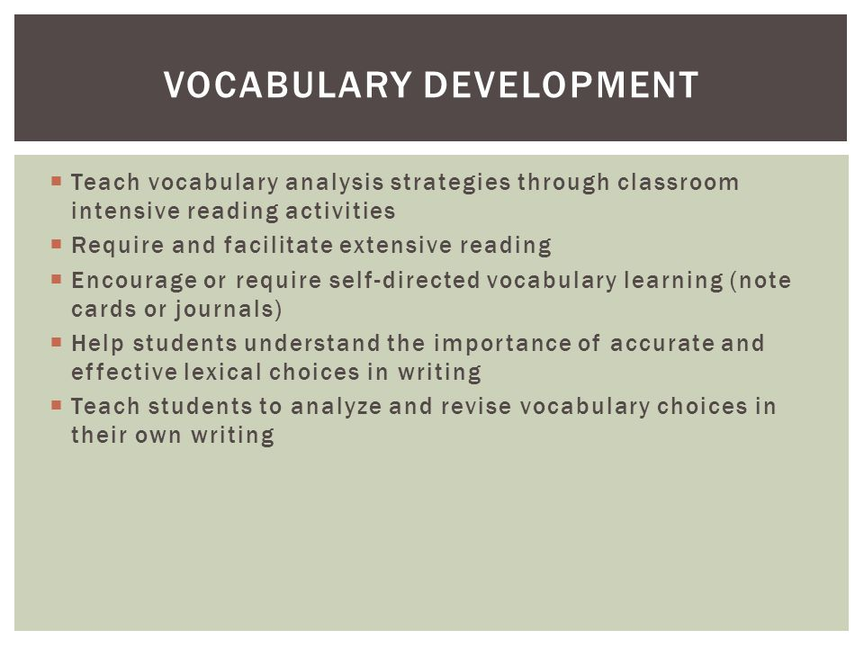  Teach vocabulary analysis strategies through classroom intensive reading activities  Require and facilitate extensive reading  Encourage or require self-directed vocabulary learning (note cards or journals)  Help students understand the importance of accurate and effective lexical choices in writing  Teach students to analyze and revise vocabulary choices in their own writing VOCABULARY DEVELOPMENT