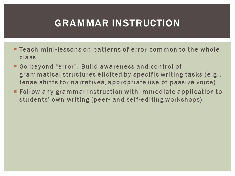  Teach mini-lessons on patterns of error common to the whole class  Go beyond error : Build awareness and control of grammatical structures elicited by specific writing tasks (e.g., tense shifts for narratives, appropriate use of passive voice)  Follow any grammar instruction with immediate application to students' own writing (peer- and self-editing workshops) GRAMMAR INSTRUCTION