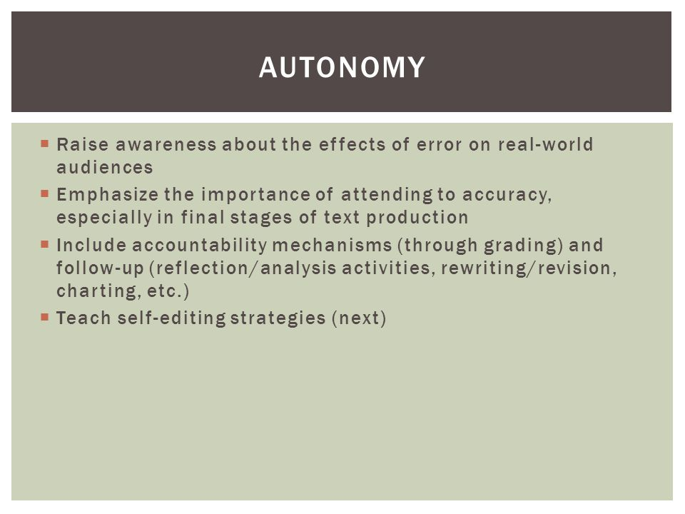  Raise awareness about the effects of error on real-world audiences  Emphasize the importance of attending to accuracy, especially in final stages of text production  Include accountability mechanisms (through grading) and follow-up (reflection/analysis activities, rewriting/revision, charting, etc.)  Teach self-editing strategies (next) AUTONOMY