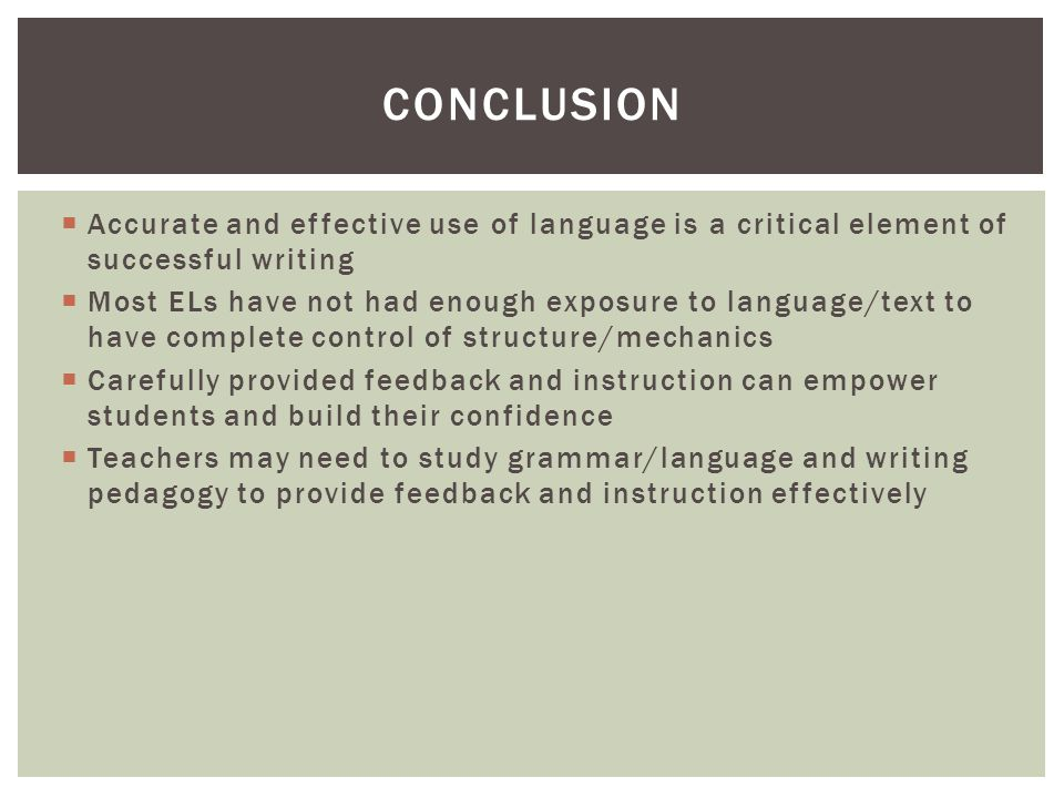  Accurate and effective use of language is a critical element of successful writing  Most ELs have not had enough exposure to language/text to have complete control of structure/mechanics  Carefully provided feedback and instruction can empower students and build their confidence  Teachers may need to study grammar/language and writing pedagogy to provide feedback and instruction effectively CONCLUSION