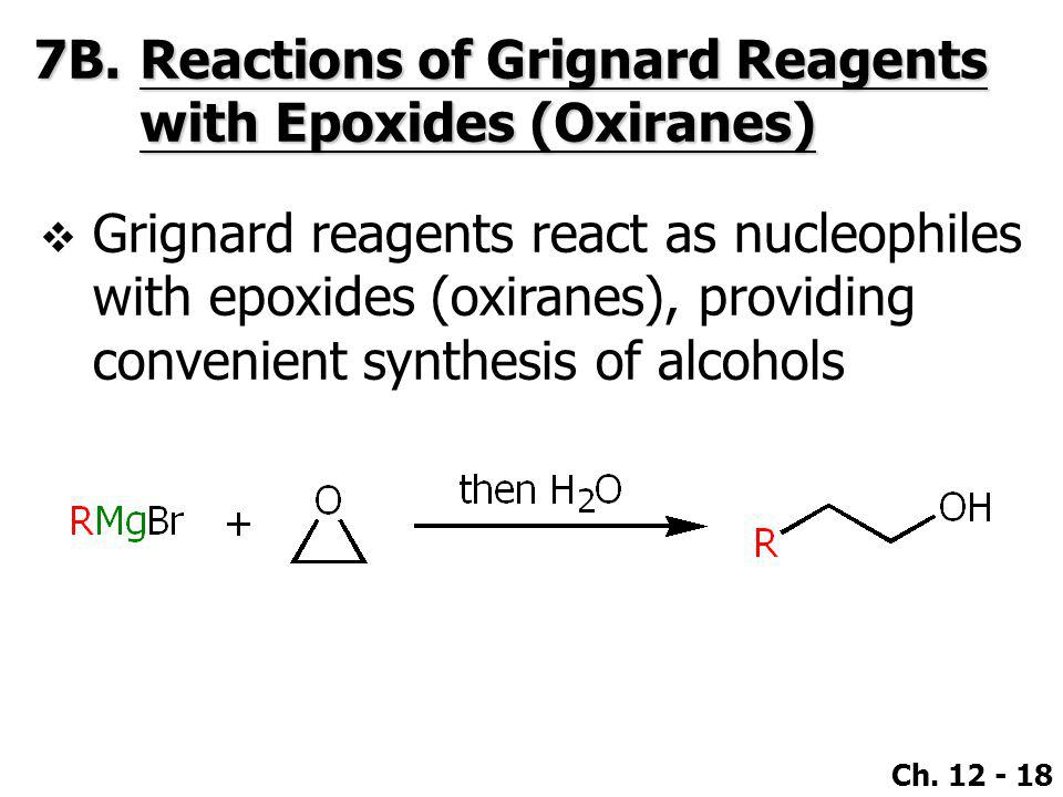 Ch. 12 - 18 7B.Reactions of Grignard Reagents with Epoxides (Oxiranes)  Grignard reagents react as nucleophiles with epoxides (oxiranes), providing c