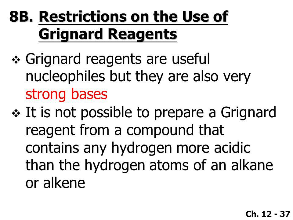 Ch. 12 - 37 8B.Restrictions on the Use of Grignard Reagents  Grignard reagents are useful nucleophiles but they are also very strong bases  It is no