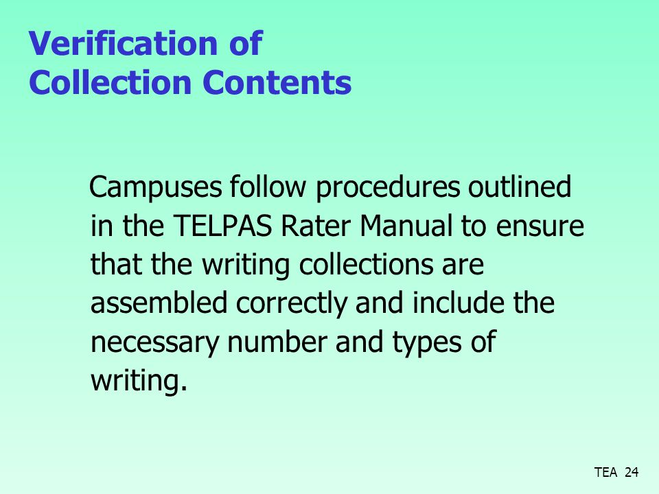 Verification of Collection Contents Campuses follow procedures outlined in the TELPAS Rater Manual to ensure that the writing collections are assembled correctly and include the necessary number and types of writing.