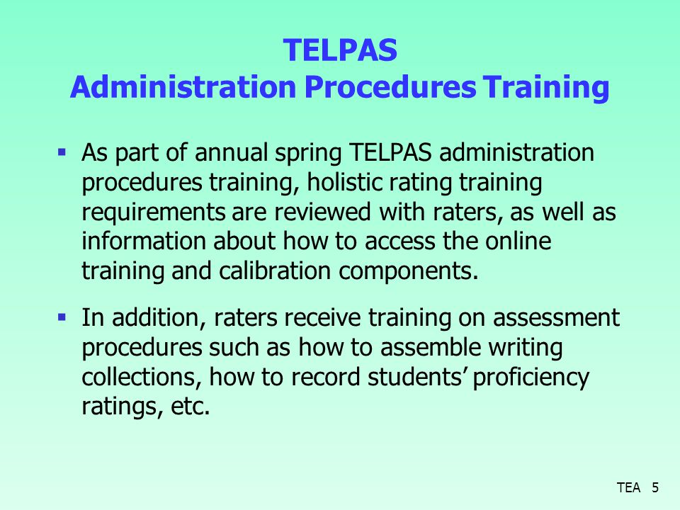 TELPAS Administration Procedures Training  As part of annual spring TELPAS administration procedures training, holistic rating training requirements are reviewed with raters, as well as information about how to access the online training and calibration components.