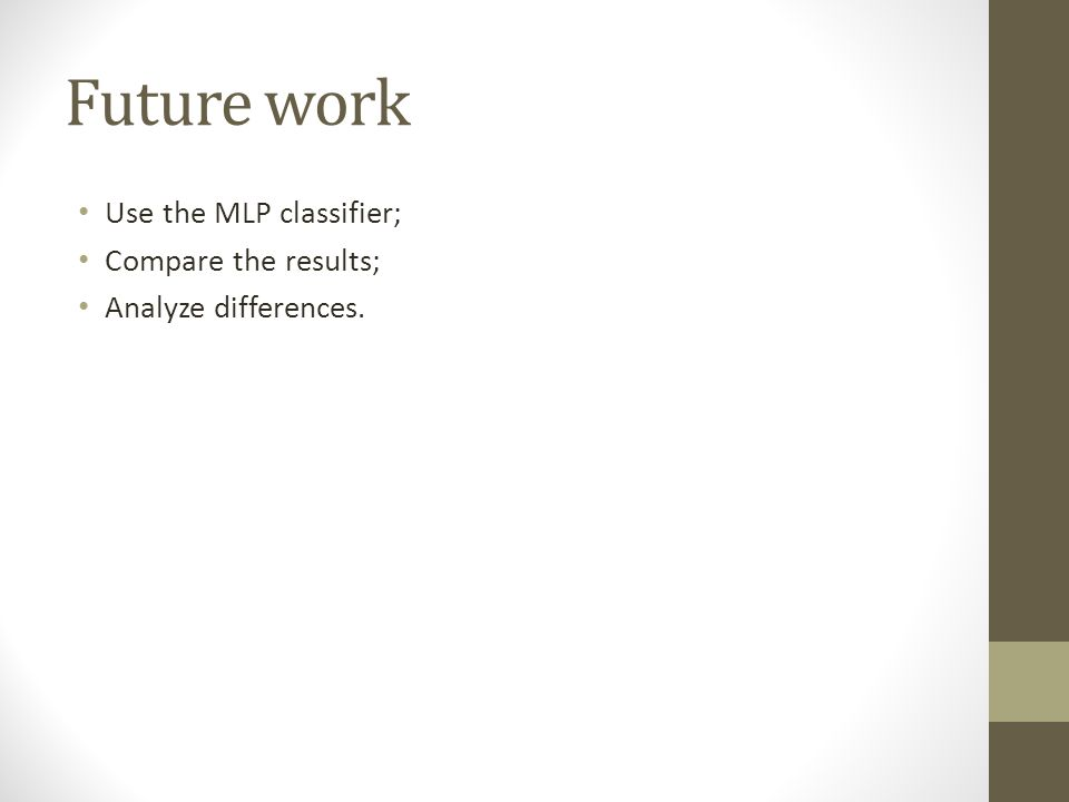 Future work Use the MLP classifier; Compare the results; Analyze differences.